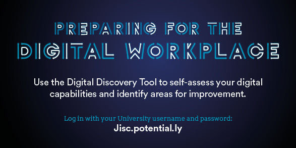 Preparing for the Digital Workplace. Use the Digital Discovery Tool to self-assess your digital capabilities and identify areas for improvement. Log in with your University username and password at Jisc.potential.ly