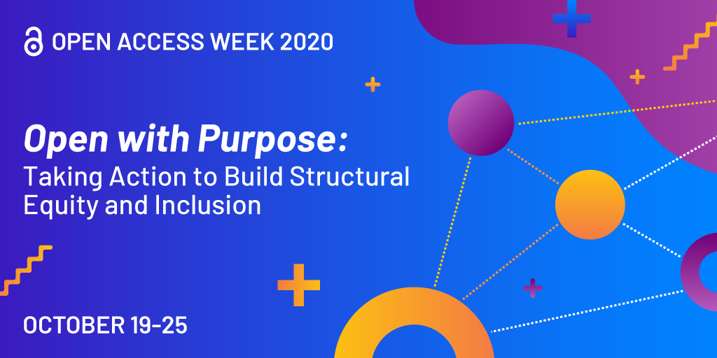 Open Access Week 2020 - Open with Purpose. Taking action to build structural equity and includion. October 19 - 25 2020.